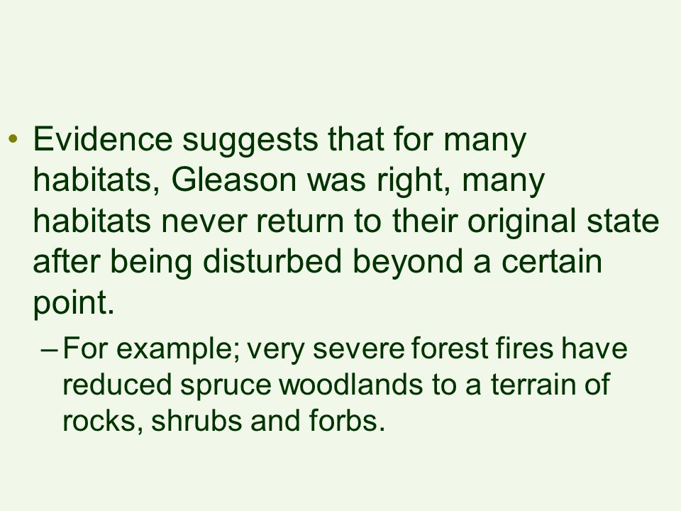 Evidence suggests that for many habitats, Gleason was right, many habitats never return to their original state after being disturbed beyond a certain