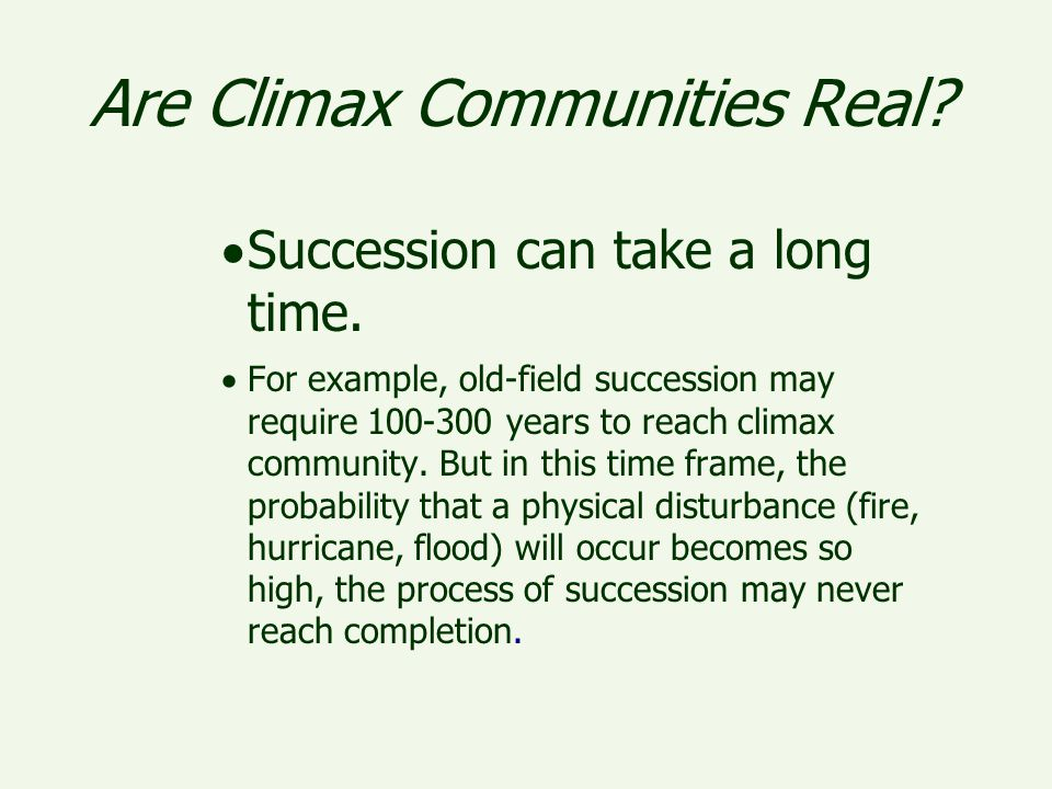 Are Climax Communities Real?  Succession can take a long time.  For example, old-field succession may require 100-300 years to reach climax communit