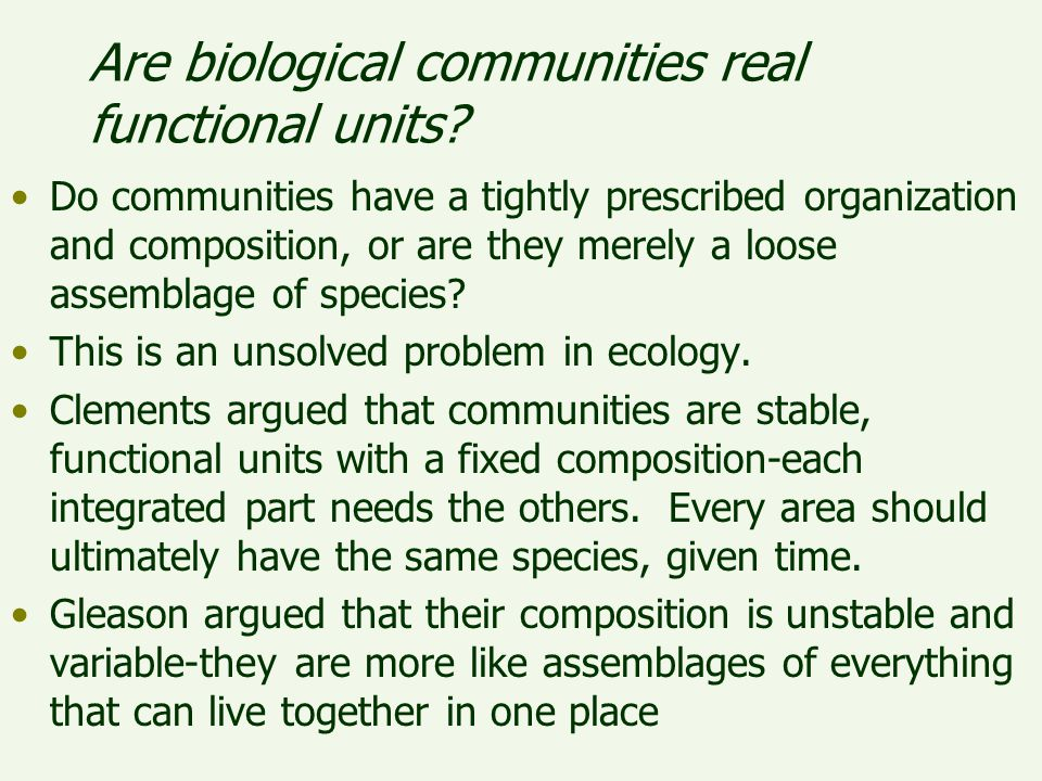 Are biological communities real functional units? Do communities have a tightly prescribed organization and composition, or are they merely a loose as