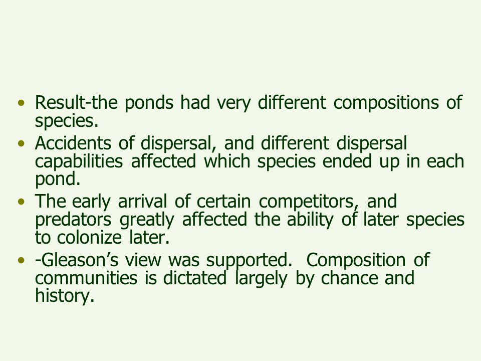 Result-the ponds had very different compositions of species. Accidents of dispersal, and different dispersal capabilities affected which species ended
