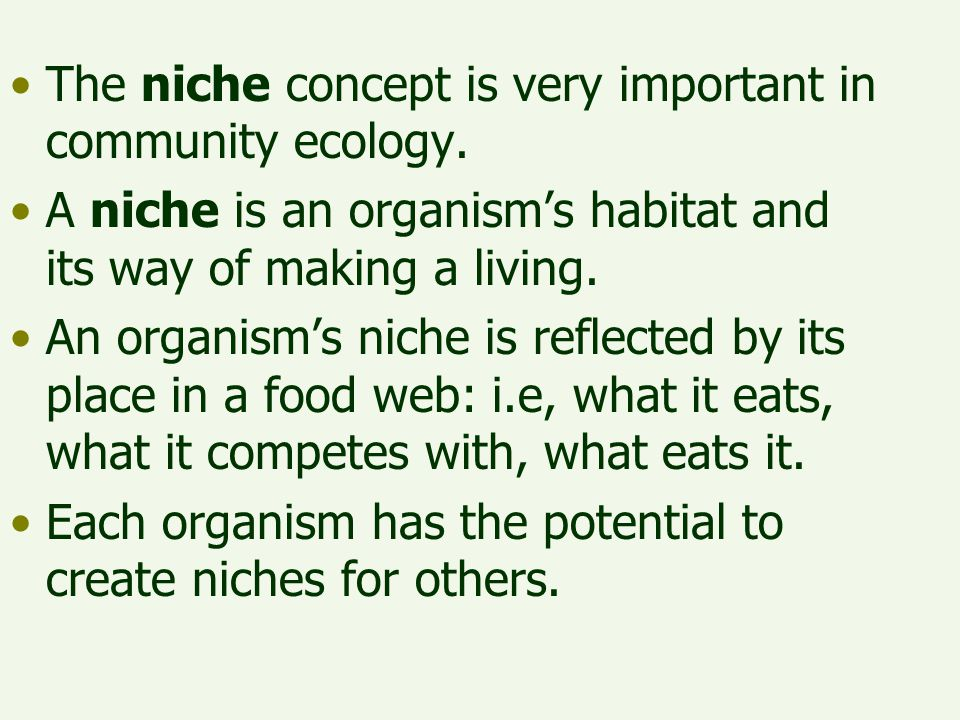 The niche concept is very important in community ecology. A niche is an organism's habitat and its way of making a living. An organism's niche is refl
