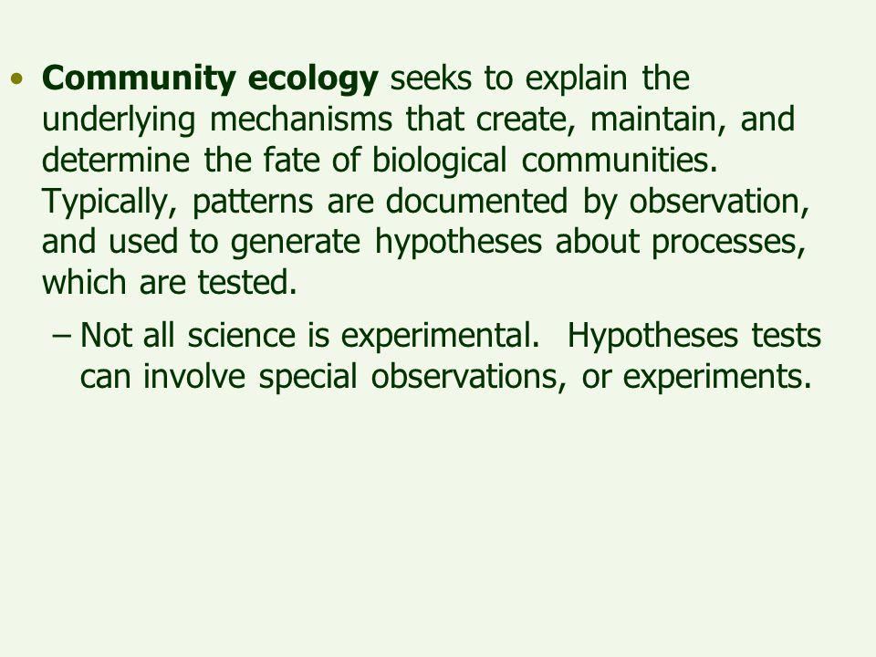 Community ecology seeks to explain the underlying mechanisms that create, maintain, and determine the fate of biological communities. Typically, patte