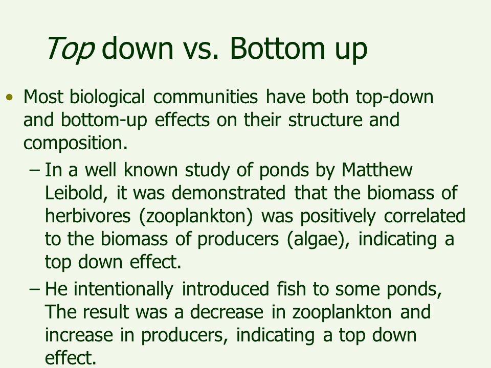 Top down vs. Bottom up Most biological communities have both top-down and bottom-up effects on their structure and composition. –In a well known study