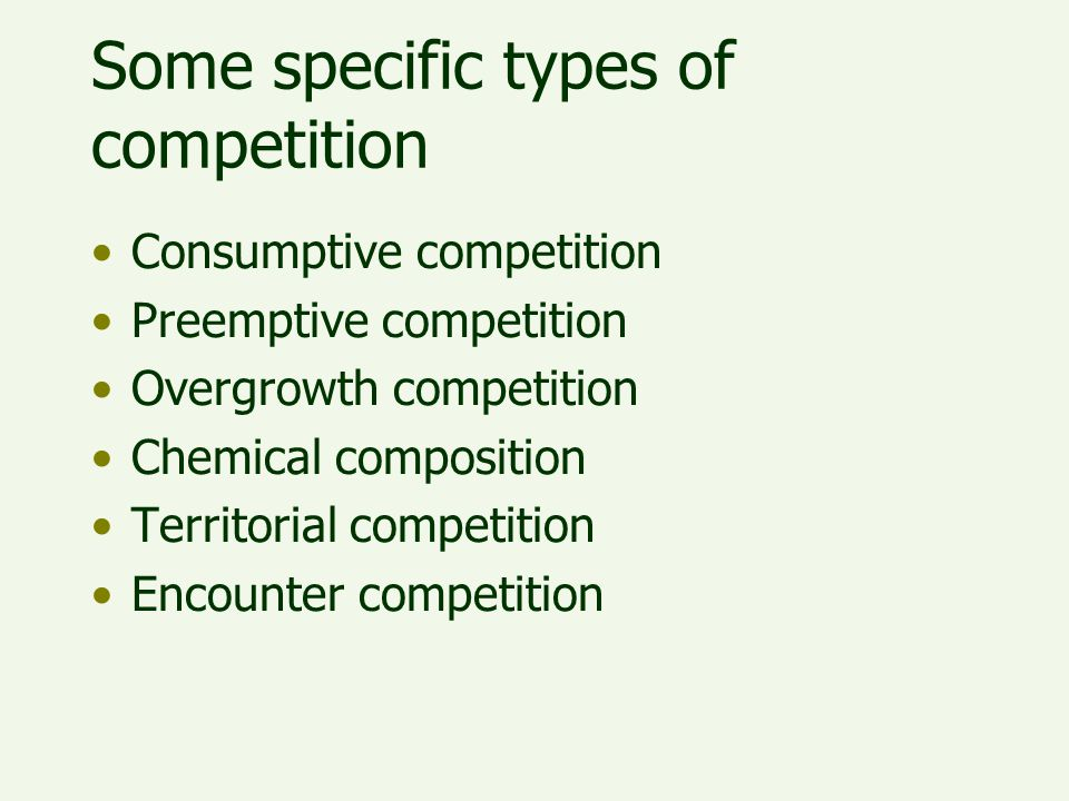 Some specific types of competition Consumptive competition Preemptive competition Overgrowth competition Chemical composition Territorial competition