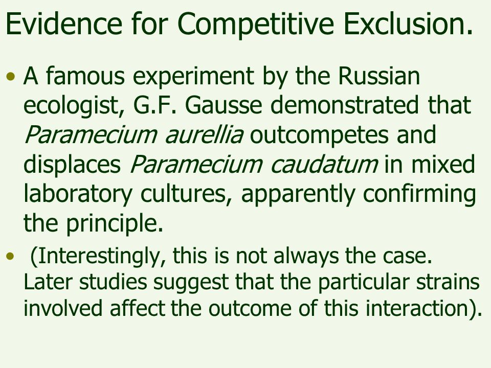 Evidence for Competitive Exclusion. A famous experiment by the Russian ecologist, G.F. Gausse demonstrated that Paramecium aurellia outcompetes and di