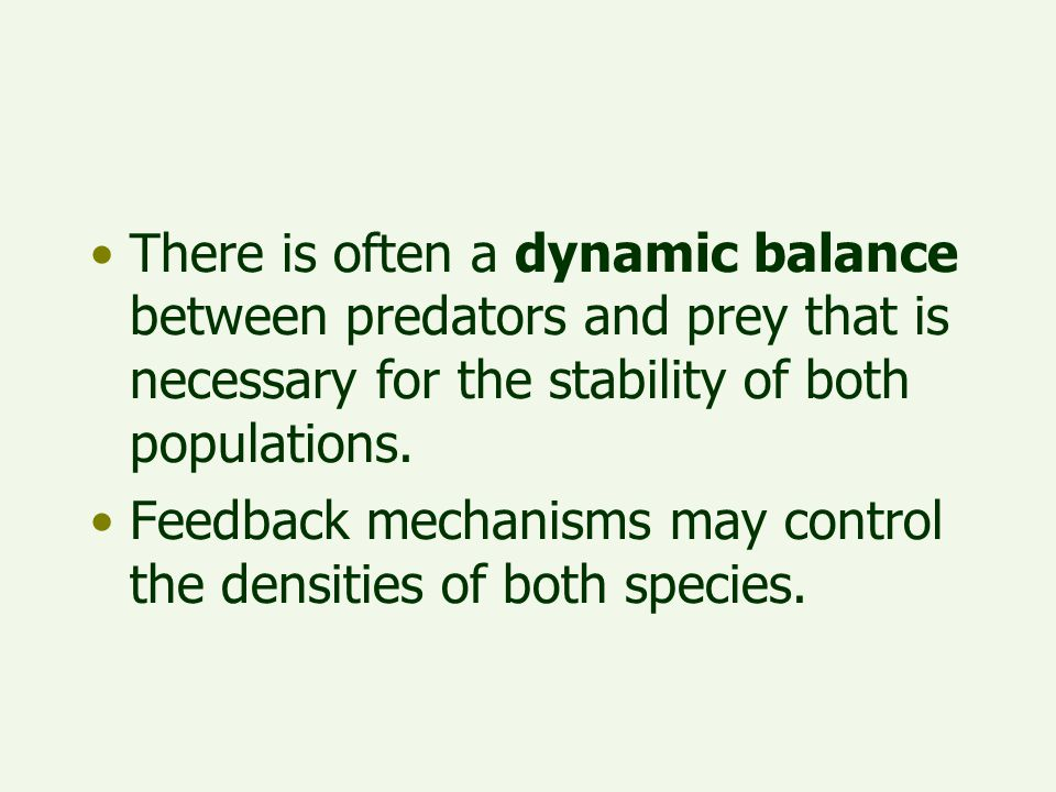 There is often a dynamic balance between predators and prey that is necessary for the stability of both populations. Feedback mechanisms may control t