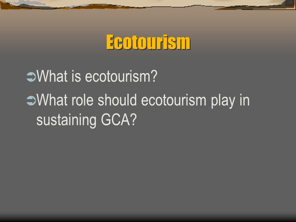 Ecotourism  What is ecotourism?  What role should ecotourism play in sustaining GCA?