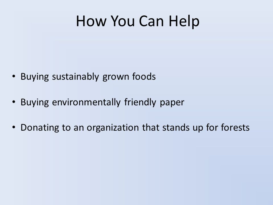 How You Can Help Buying sustainably grown foods Buying environmentally friendly paper Donating to an organization that stands up for forests