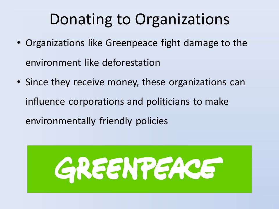 Donating to Organizations Organizations like Greenpeace fight damage to the environment like deforestation Since they receive money, these organizations can influence corporations and politicians to make environmentally friendly policies