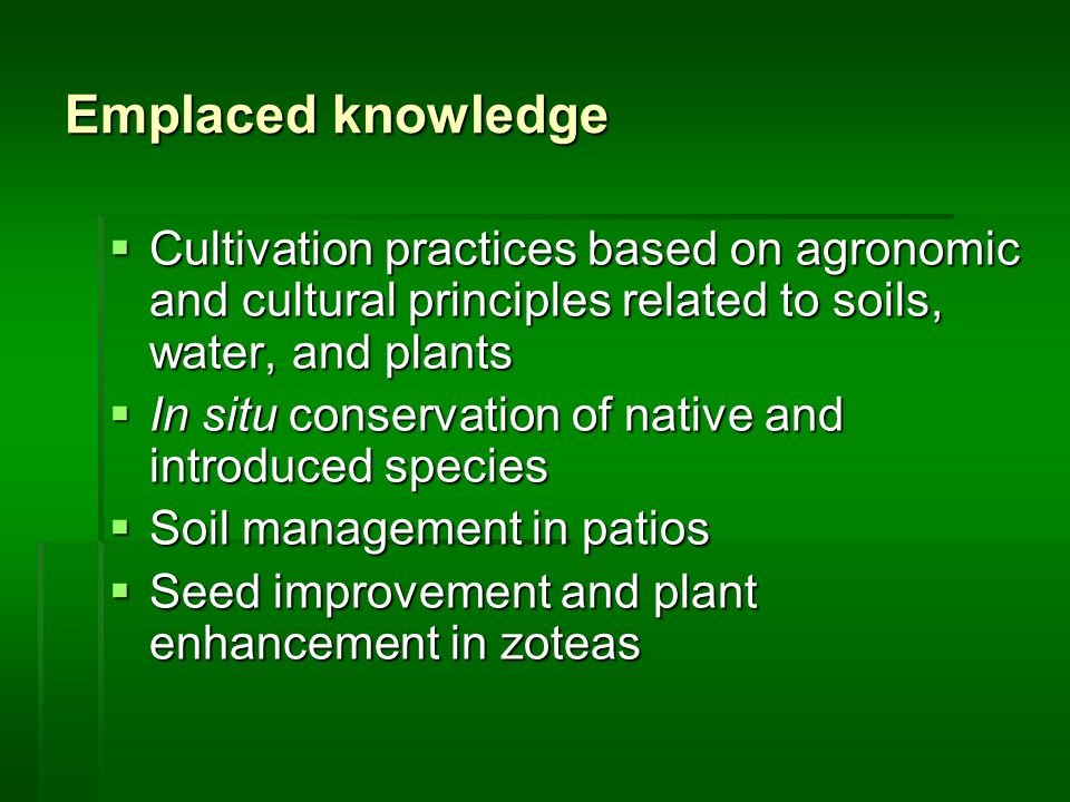 Emplaced knowledge  Cultivation practices based on agronomic and cultural principles related to soils, water, and plants  In situ conservation of native and introduced species  Soil management in patios  Seed improvement and plant enhancement in zoteas