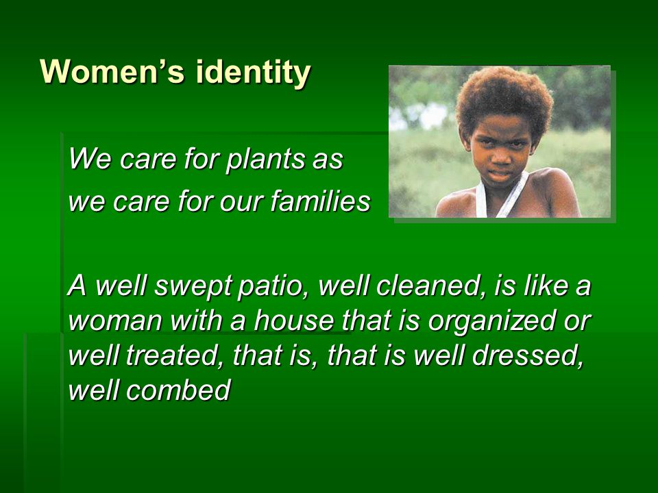 Women's identity We care for plants as we care for our families A well swept patio, well cleaned, is like a woman with a house that is organized or well treated, that is, that is well dressed, well combed