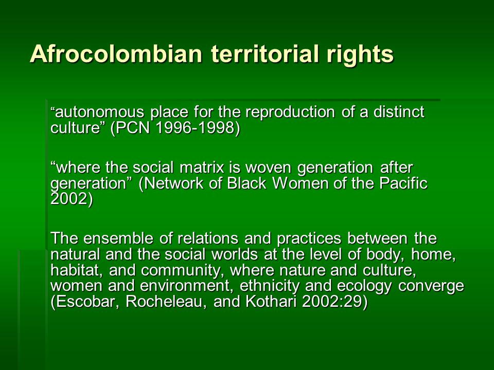 Afrocolombian territorial rights autonomous place for the reproduction of a distinct culture (PCN 1996-1998) where the social matrix is woven generation after generation (Network of Black Women of the Pacific 2002) The ensemble of relations and practices between the natural and the social worlds at the level of body, home, habitat, and community, where nature and culture, women and environment, ethnicity and ecology converge (Escobar, Rocheleau, and Kothari 2002:29)