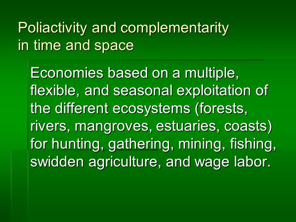 Poliactivity and complementarity in time and space Economies based on a multiple, flexible, and seasonal exploitation of the different ecosystems (forests, rivers, mangroves, estuaries, coasts) for hunting, gathering, mining, fishing, swidden agriculture, and wage labor.