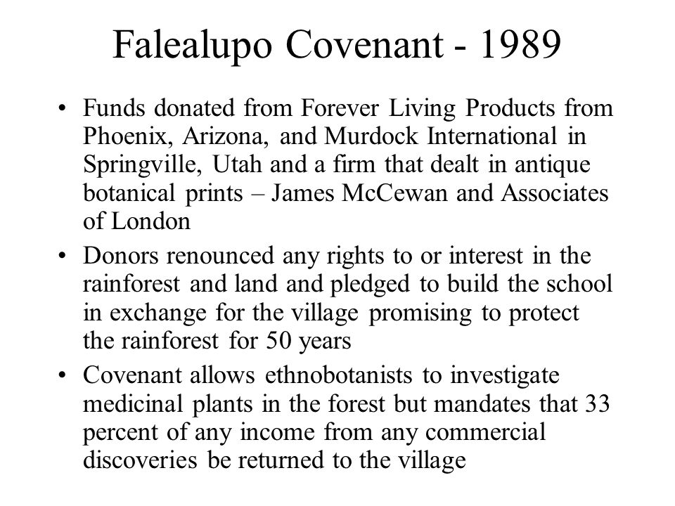 Falealupo Covenant - 1989 Funds donated from Forever Living Products from Phoenix, Arizona, and Murdock International in Springville, Utah and a firm that dealt in antique botanical prints – James McCewan and Associates of London Donors renounced any rights to or interest in the rainforest and land and pledged to build the school in exchange for the village promising to protect the rainforest for 50 years Covenant allows ethnobotanists to investigate medicinal plants in the forest but mandates that 33 percent of any income from any commercial discoveries be returned to the village