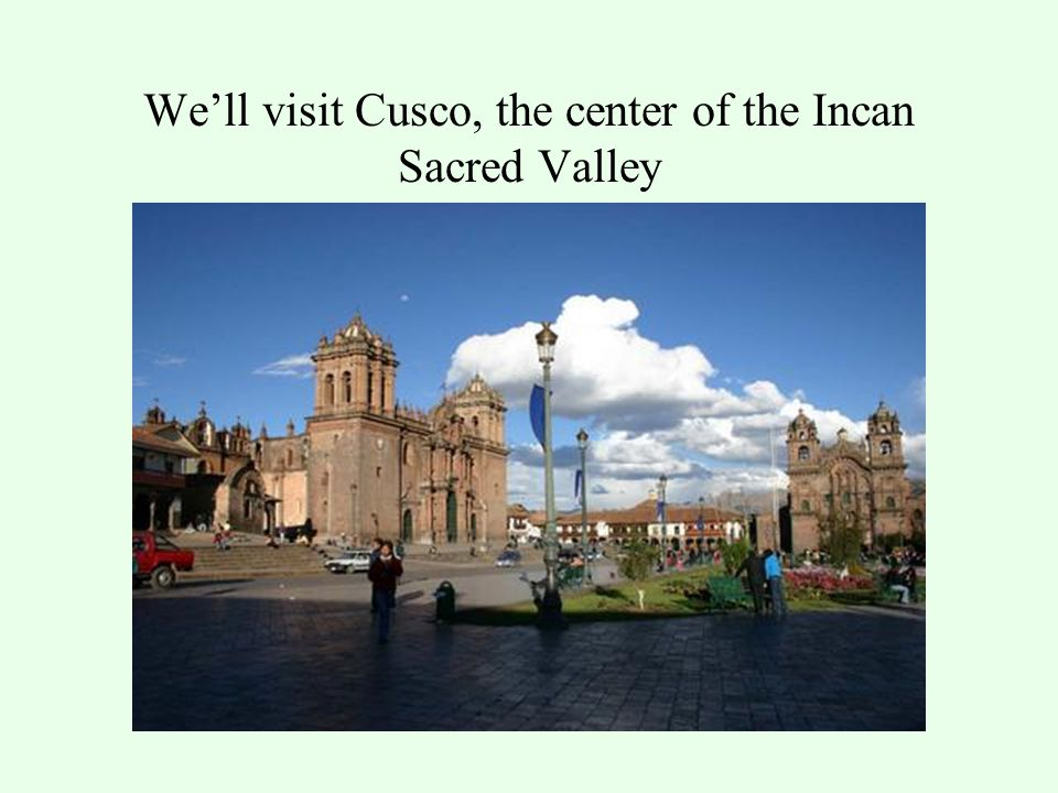 We'll visit Cusco, the center of the Incan Sacred Valley