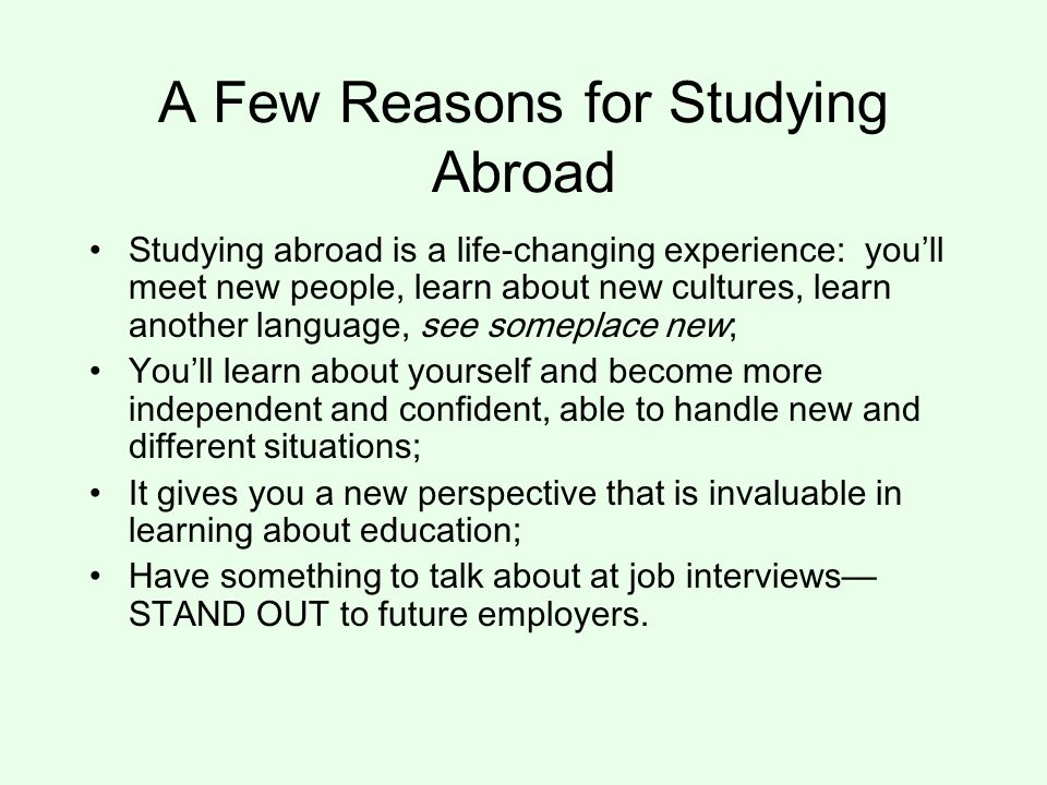 A Few Reasons for Studying Abroad Studying abroad is a life-changing experience: you'll meet new people, learn about new cultures, learn another language, see someplace new; You'll learn about yourself and become more independent and confident, able to handle new and different situations; It gives you a new perspective that is invaluable in learning about education; Have something to talk about at job interviews— STAND OUT to future employers.