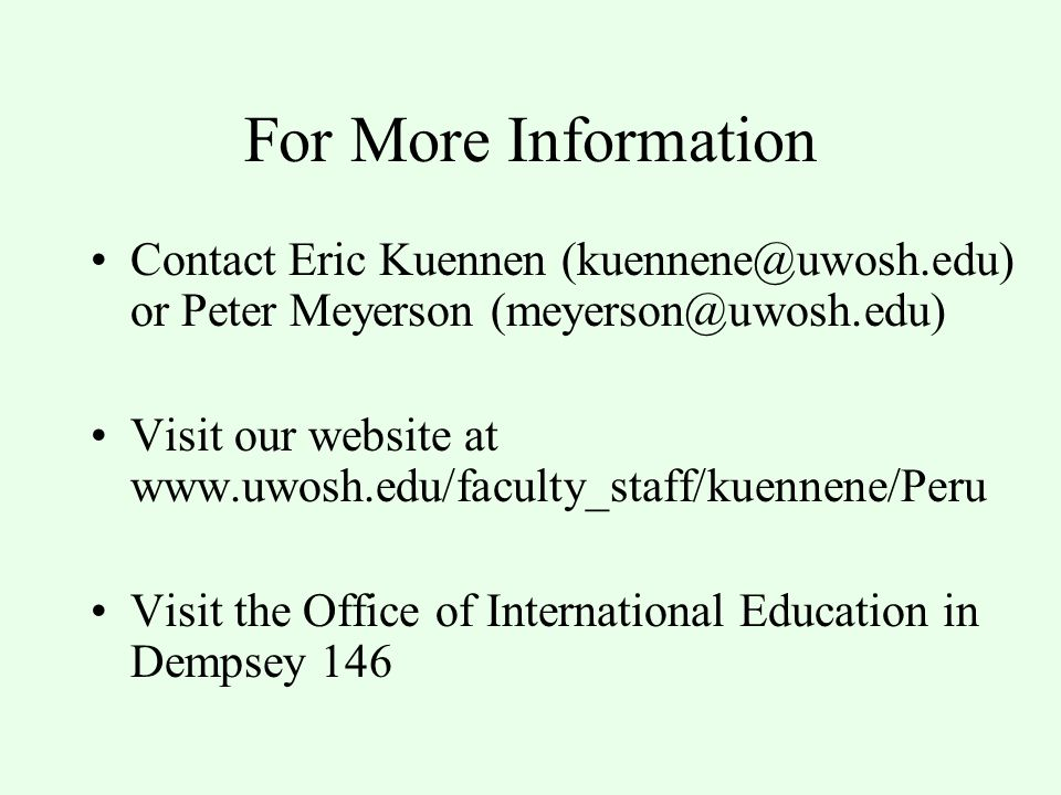 For More Information Contact Eric Kuennen (kuennene@uwosh.edu) or Peter Meyerson (meyerson@uwosh.edu) Visit our website at www.uwosh.edu/faculty_staff/kuennene/Peru Visit the Office of International Education in Dempsey 146