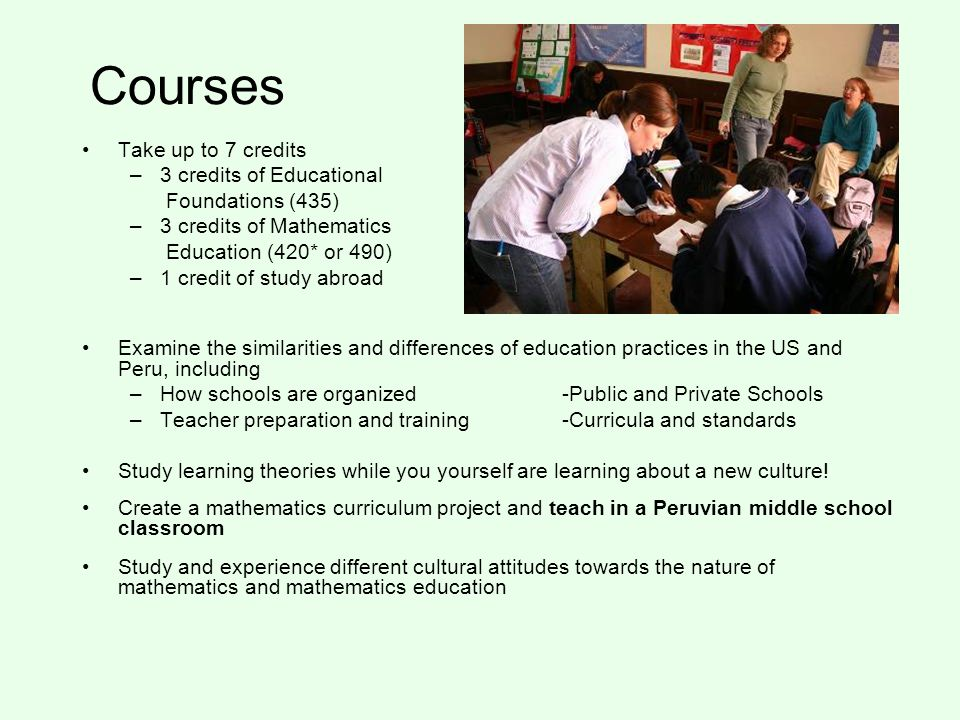 Courses Take up to 7 credits –3 credits of Educational Foundations (435) –3 credits of Mathematics Education (420* or 490) –1 credit of study abroad Examine the similarities and differences of education practices in the US and Peru, including –How schools are organized -Public and Private Schools –Teacher preparation and training-Curricula and standards Study learning theories while you yourself are learning about a new culture.
