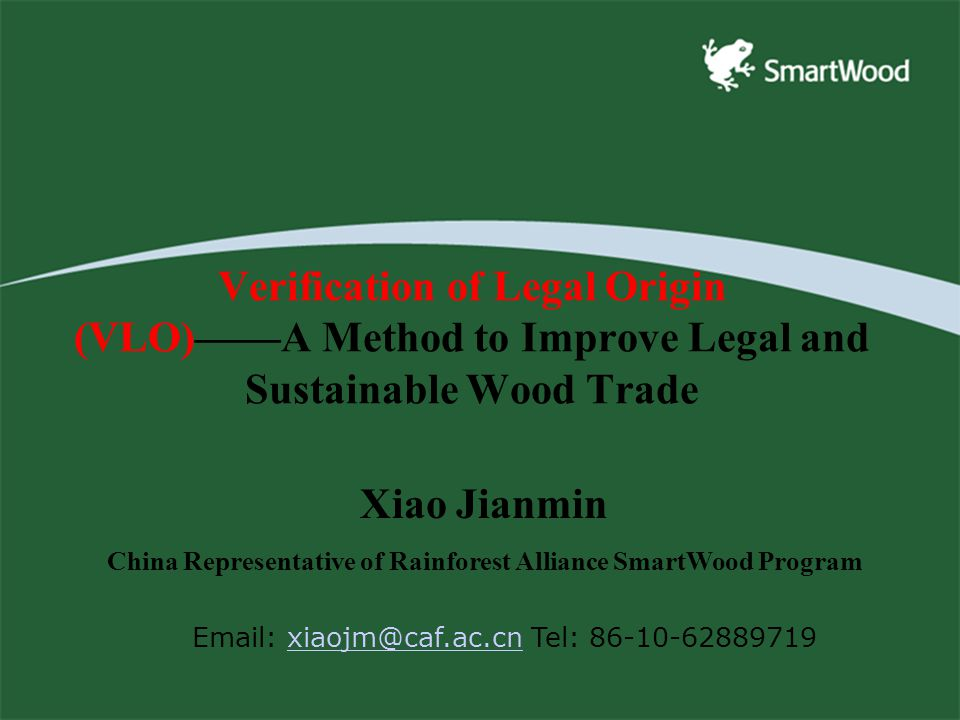 Verification of Legal Origin (VLO)——A Method to Improve Legal and Sustainable Wood Trade Xiao Jianmin China Representative of Rainforest Alliance SmartWood Program Email: xiaojm@caf.ac.cn Tel: 86-10-62889719xiaojm@caf.ac.cn