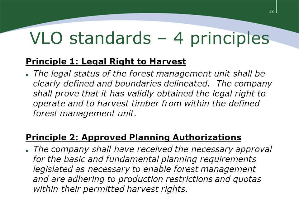 12 VLO standards – 4 principles Principle 1: Legal Right to Harvest n The legal status of the forest management unit shall be clearly defined and boundaries delineated.