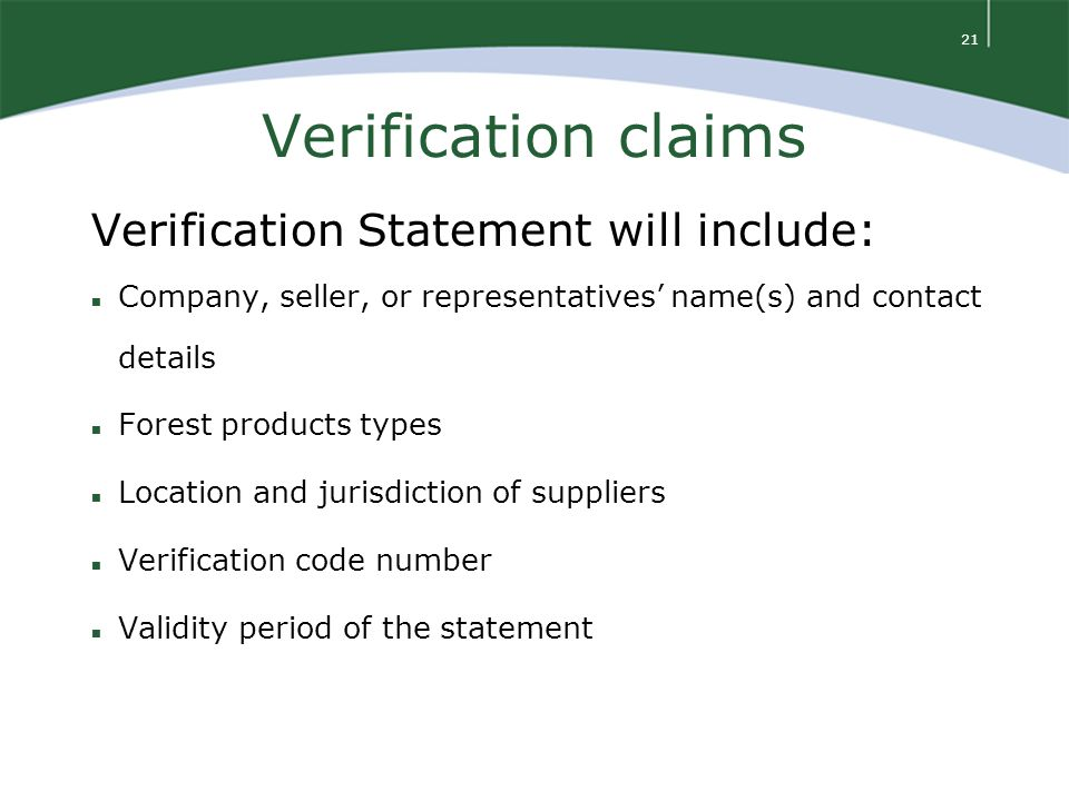 21 Verification claims Verification Statement will include: n Company, seller, or representatives' name(s) and contact details n Forest products types n Location and jurisdiction of suppliers n Verification code number n Validity period of the statement