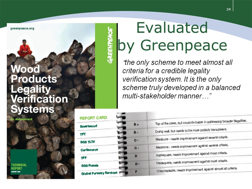 24 Evaluated by Greenpeace the only scheme to meet almost all criteria for a credible legality verification system.