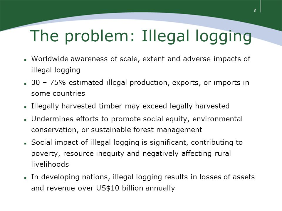 4 The problem: Illegal logging Causes of illegal logging – n poor governance n flawed policy and legal frameworks n lack of transparency n corruption n law enforcement capacity n insufficient data and monitoring n high demand for cheap timber