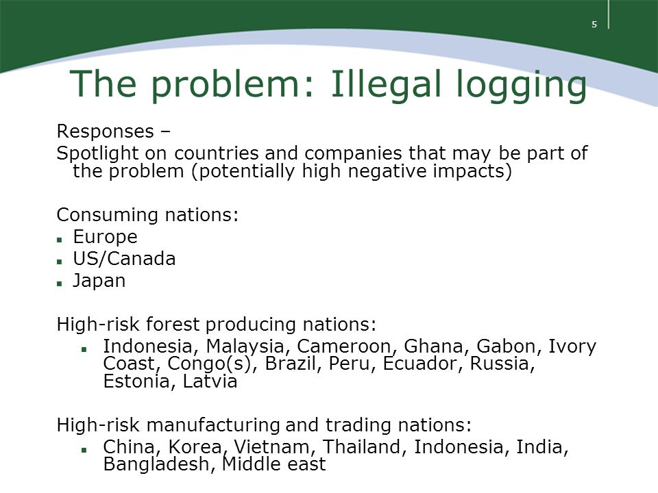 5 The problem: Illegal logging Responses – Spotlight on countries and companies that may be part of the problem (potentially high negative impacts) Consuming nations: n Europe n US/Canada n Japan High-risk forest producing nations: n Indonesia, Malaysia, Cameroon, Ghana, Gabon, Ivory Coast, Congo(s), Brazil, Peru, Ecuador, Russia, Estonia, Latvia High-risk manufacturing and trading nations: n China, Korea, Vietnam, Thailand, Indonesia, India, Bangladesh, Middle east
