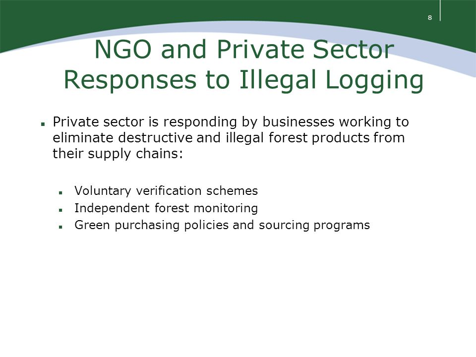 8 NGO and Private Sector Responses to Illegal Logging n Private sector is responding by businesses working to eliminate destructive and illegal forest products from their supply chains: n Voluntary verification schemes n Independent forest monitoring n Green purchasing policies and sourcing programs