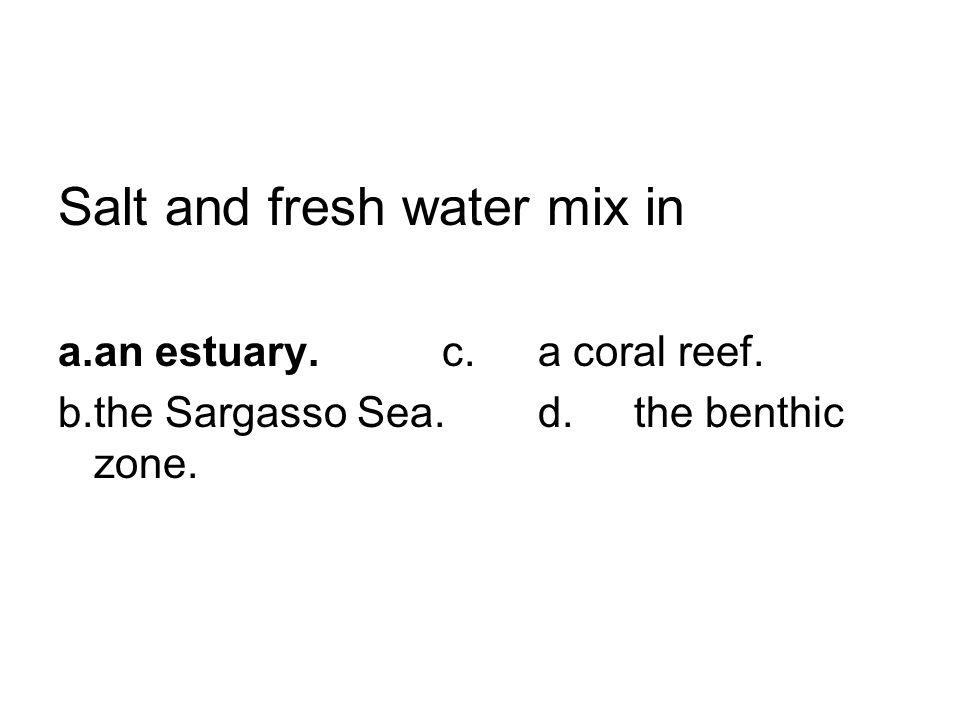 Salt and fresh water mix in a.an estuary.c.a coral reef. b.the Sargasso Sea.d.the benthic zone.