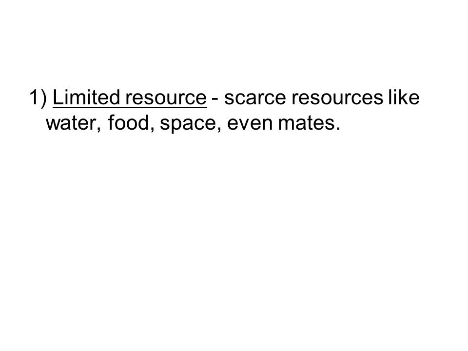 1) Limited resource - scarce resources like water, food, space, even mates.