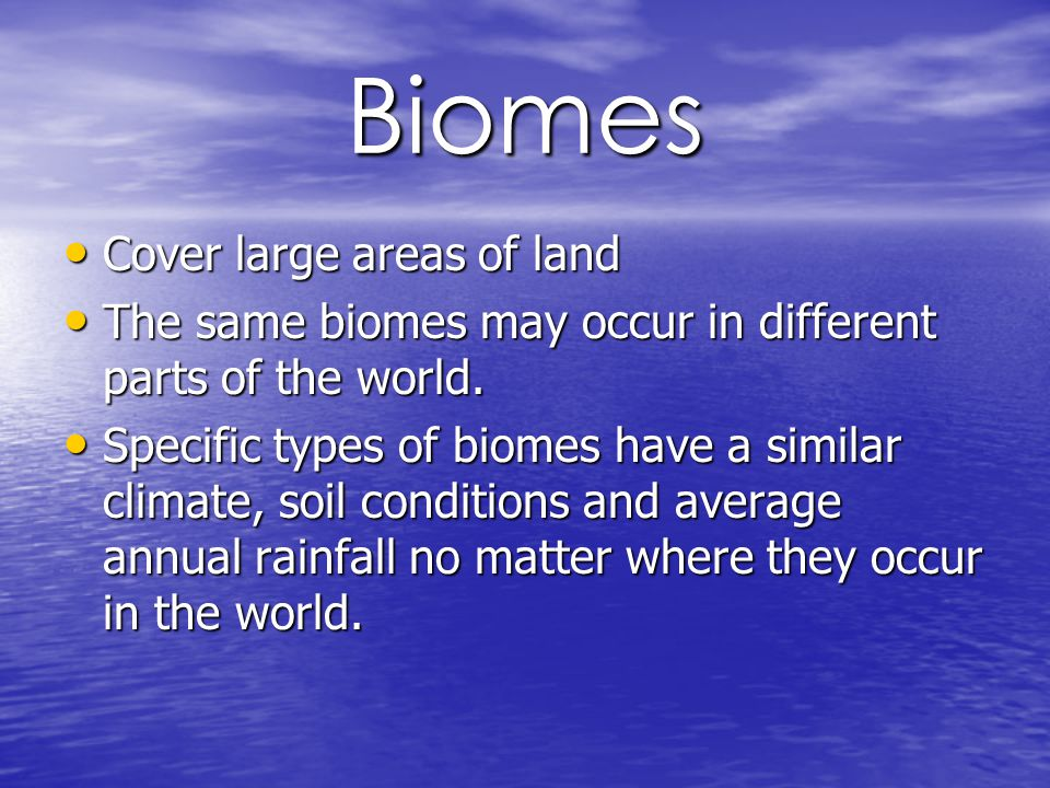 Biomes Cover large areas of land Cover large areas of land The same biomes may occur in different parts of the world.