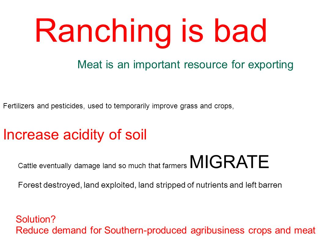 Ranching is bad Meat is an important resource for exporting Fertilizers and pesticides, used to temporarily improve grass and crops, Increase acidity of soil Cattle eventually damage land so much that farmers MIGRATE Forest destroyed, land exploited, land stripped of nutrients and left barren Solution.