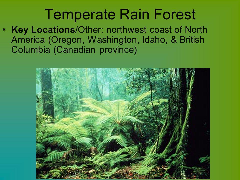 Temperate Rain Forest Key Locations/Other: northwest coast of North America (Oregon, Washington, Idaho, & British Columbia (Canadian province)