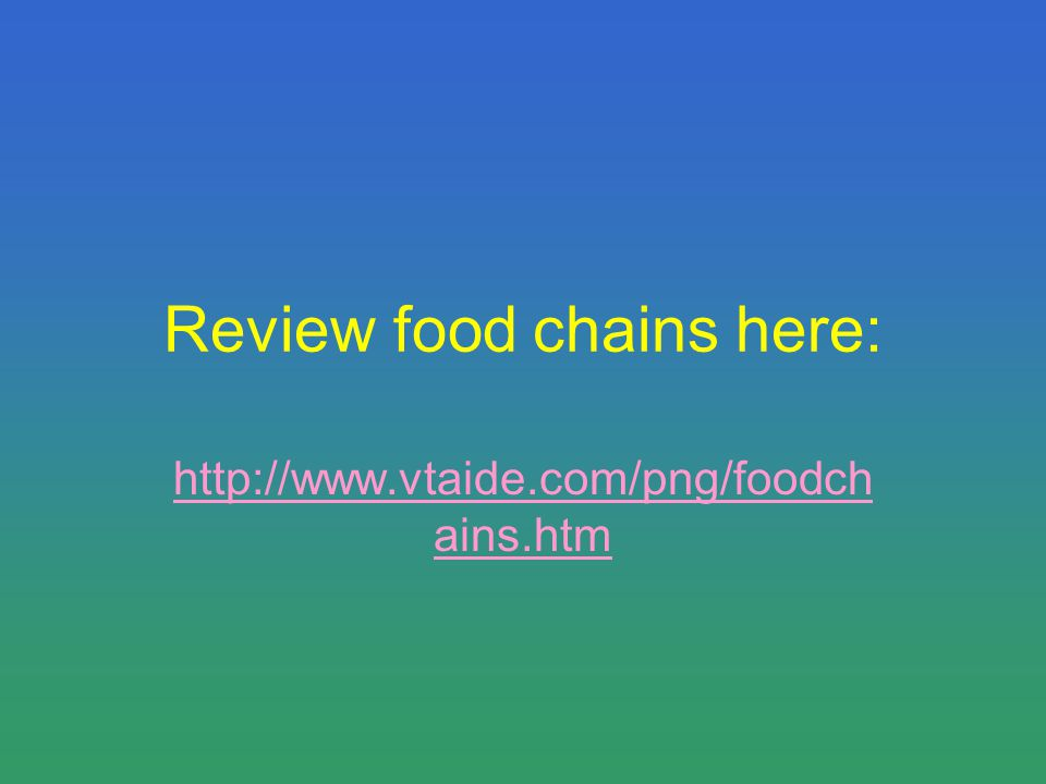 Review food chains here: http://www.vtaide.com/png/foodch ains.htm