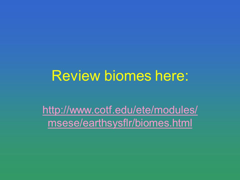 Review biomes here: http://www.cotf.edu/ete/modules/ msese/earthsysflr/biomes.html