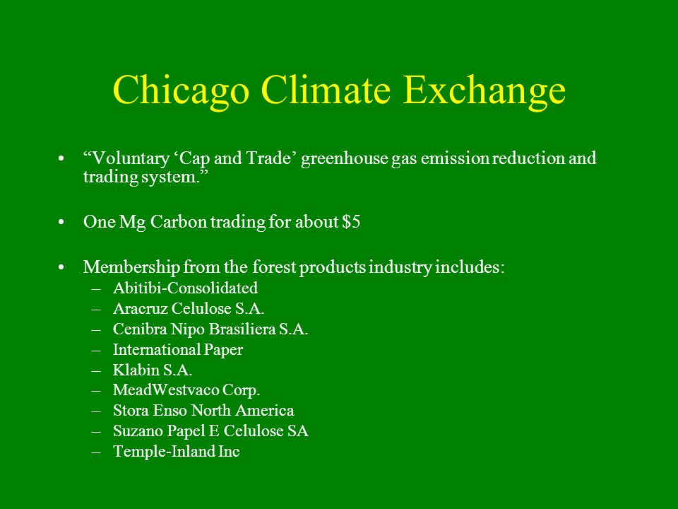 Chicago Climate Exchange Voluntary 'Cap and Trade' greenhouse gas emission reduction and trading system. One Mg Carbon trading for about $5 Membership from the forest products industry includes: –Abitibi-Consolidated –Aracruz Celulose S.A.