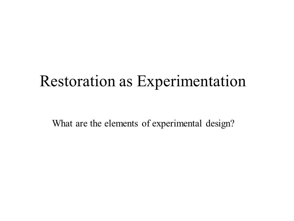 Restoration as Experimentation What are the elements of experimental design
