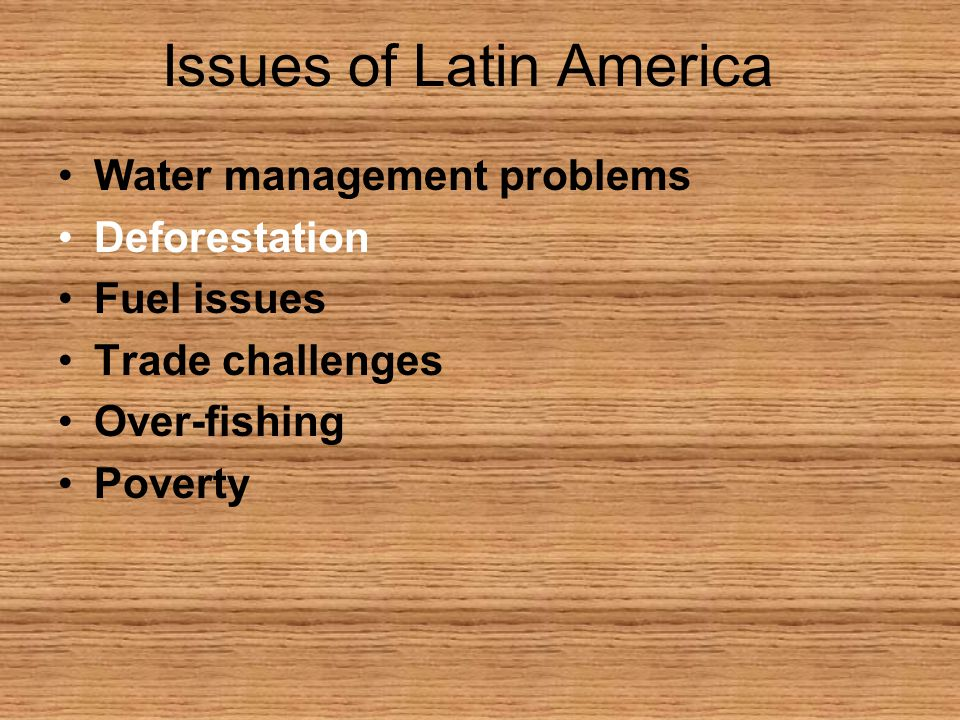 Issues of Latin America Water management problems Deforestation Fuel issues Trade challenges Over-fishing Poverty