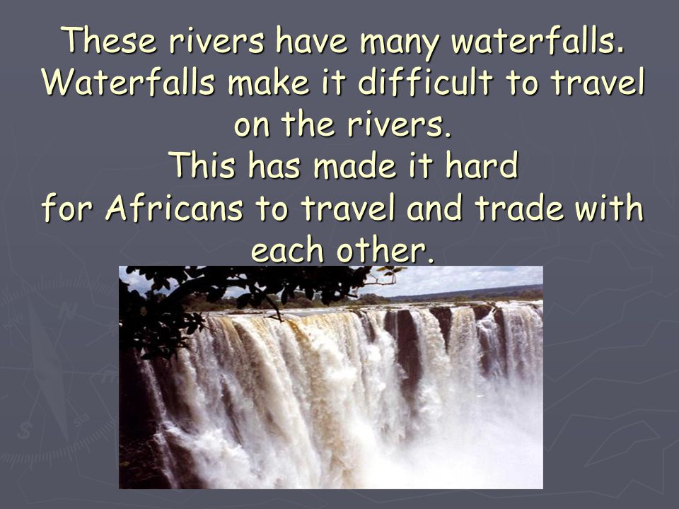 These rivers have many waterfalls. Waterfalls make it difficult to travel on the rivers. This has made it hard for Africans to travel and trade with e