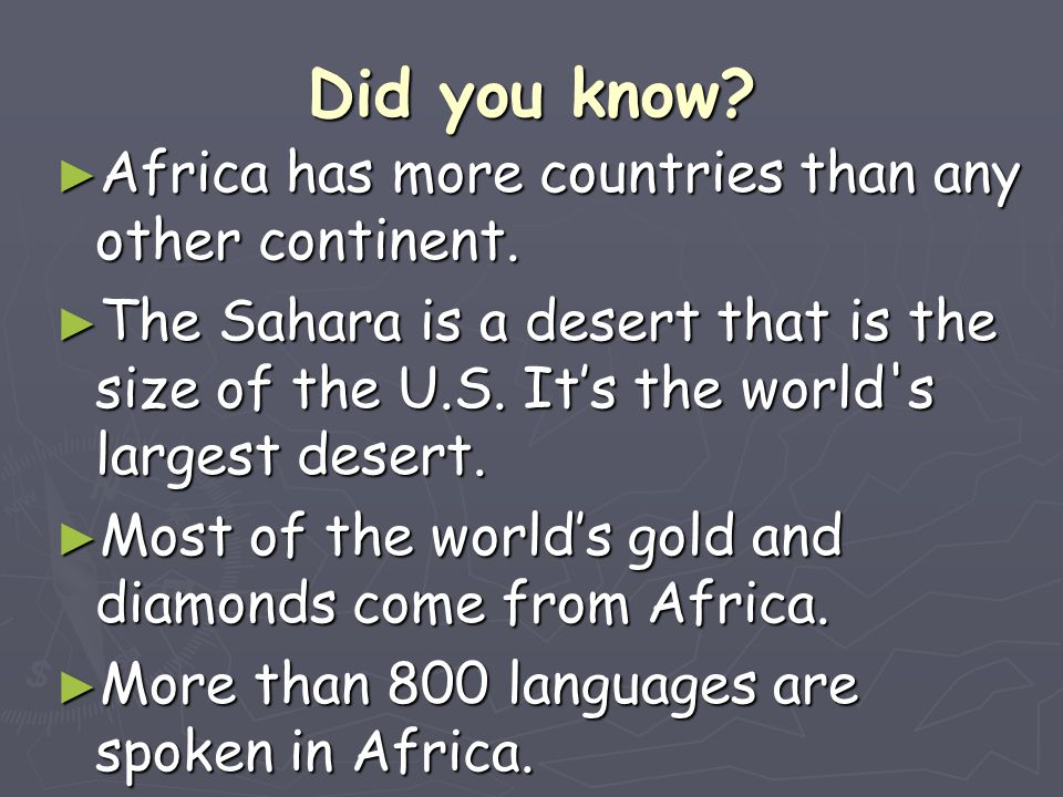 Did you know? ► Africa has more countries than any other continent. ► The Sahara is a desert that is the size of the U.S. It's the world's largest des