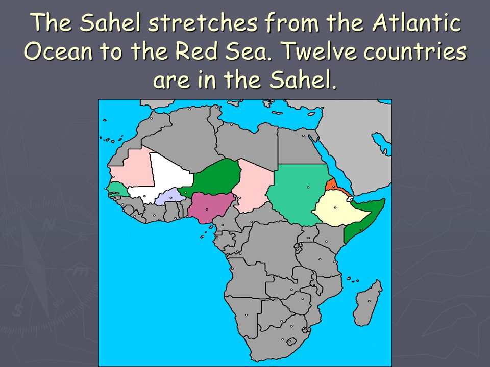The Sahel stretches from the Atlantic Ocean to the Red Sea. Twelve countries are in the Sahel.