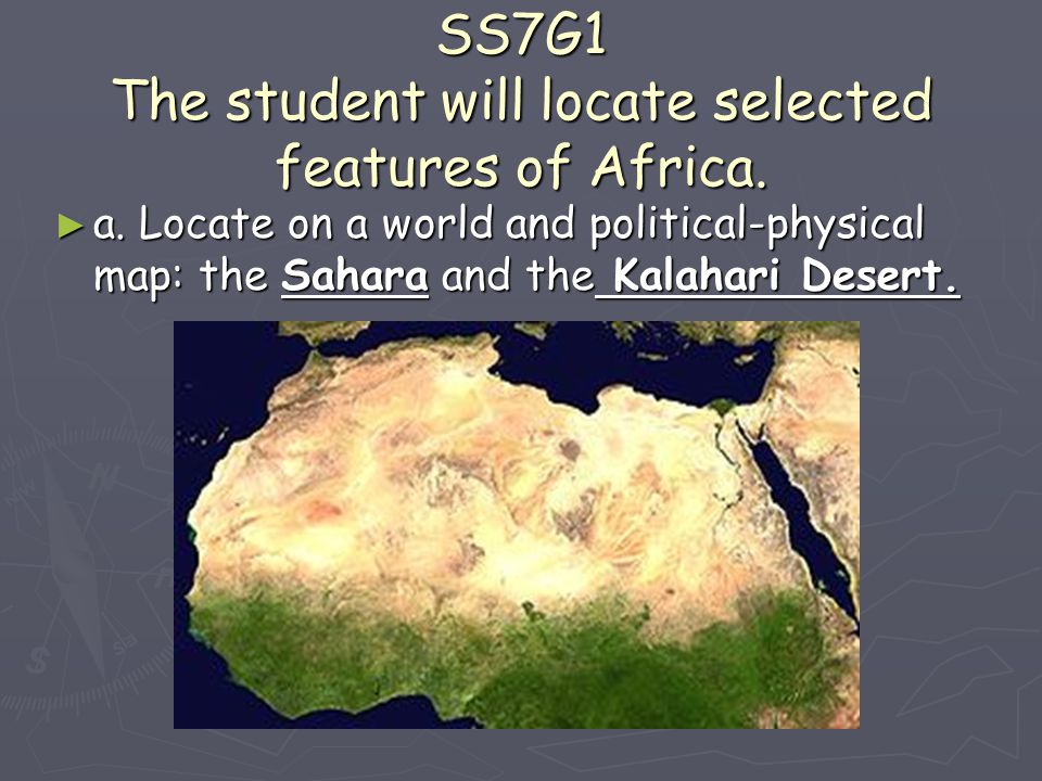 SS7G1 The student will locate selected features of Africa. ► a. Locate on a world and political-physical map: the Sahara and the Kalahari Desert.
