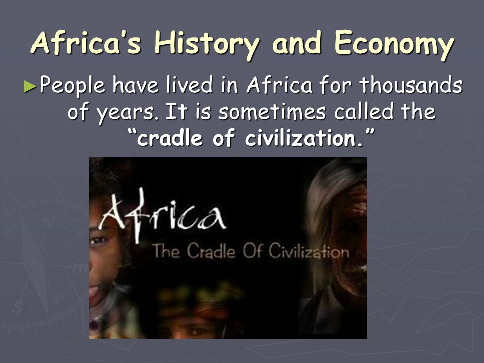"Africa's History and Economy ► People have lived in Africa for thousands of years. It is sometimes called the ""cradle of civilization."""