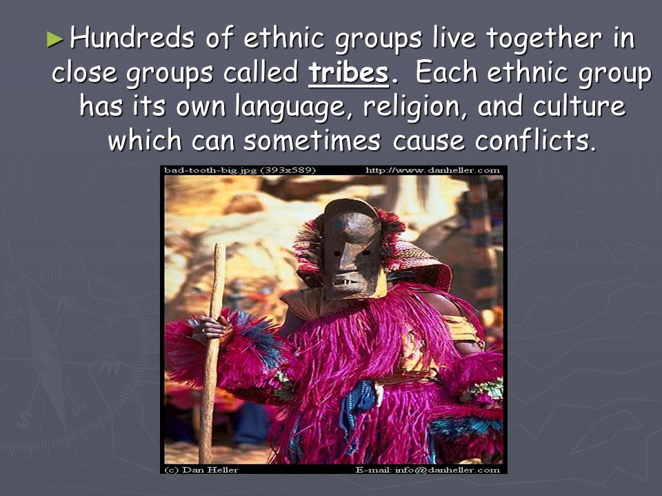 ► Hundreds of ethnic groups live together in close groups called tribes. Each ethnic group has its own language, religion, and culture which can somet