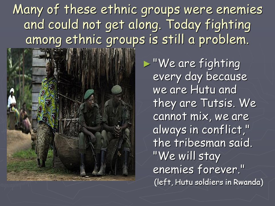 Many of these ethnic groups were enemies and could not get along. Today fighting among ethnic groups is still a problem. ►