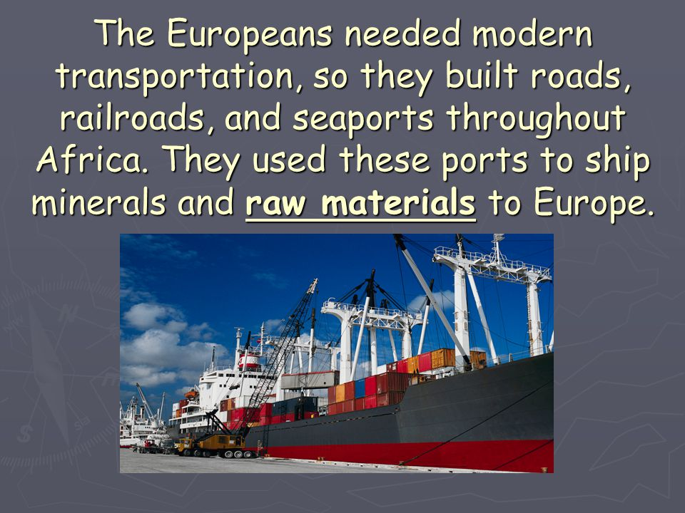The Europeans needed modern transportation, so they built roads, railroads, and seaports throughout Africa. They used these ports to ship minerals and