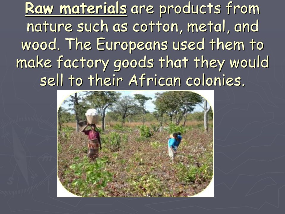Raw materials are products from nature such as cotton, metal, and wood. The Europeans used them to make factory goods that they would sell to their Af