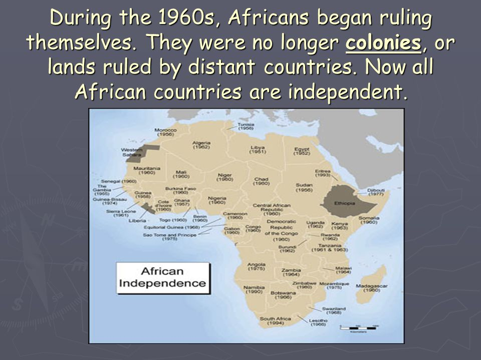 During the 1960s, Africans began ruling themselves. They were no longer colonies, or lands ruled by distant countries. Now all African countries are i