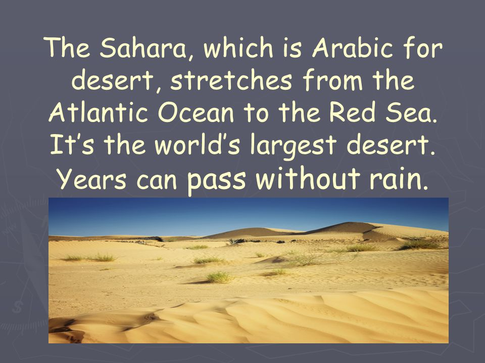 The Sahara, which is Arabic for desert, stretches from the Atlantic Ocean to the Red Sea. It's the world's largest desert. Years can pass without rain
